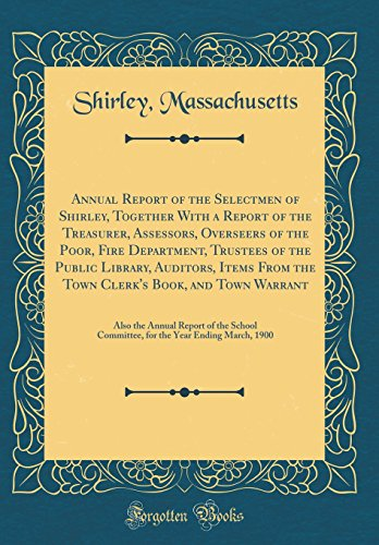 Annual Report of the Selectmen of Shirley, Together with a Report of the Treasurer, Assessors, Overseers of the Poor, Fire Department, Trustees of the Public Library, Auditors, Items from the Town Clerk's Book, and Town Warrant