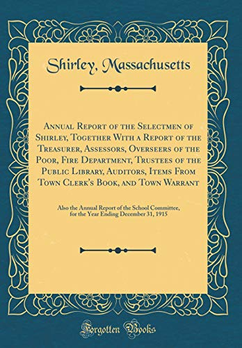 Annual Report of the Selectmen of Shirley, Together with a Report of the Treasurer, Assessors, Overseers of the Poor, Fire Department, Trustees of the Public Library, Auditors, Items from Town Clerk's Book, and Town Warrant
