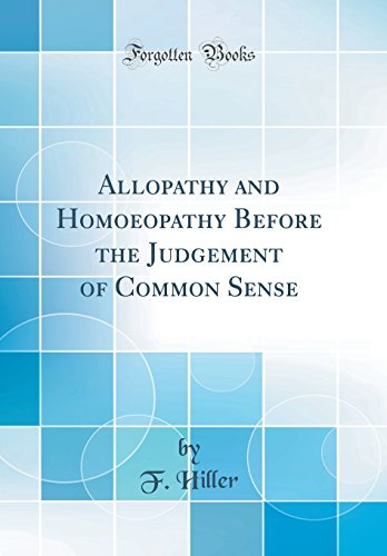 Allopathy and Homoeopathy Before the Judgement of Common Sense (Classic Reprint)