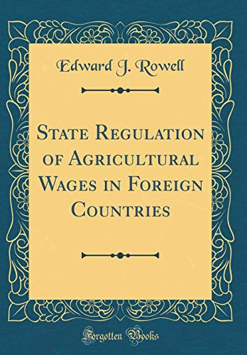State Regulation of Agricultural Wages in Foreign Countries (Classic Reprint)
