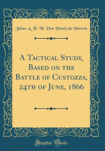 A Tactical Study, Based on the Battle of Custozza, 24th of June, 1866 (Classic Reprint)