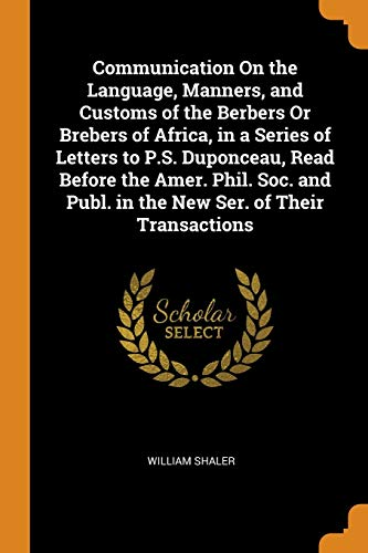 Communication On the Language, Manners, and Customs of the Berbers Or Brebers of Africa, in a Series of Letters to P.S. Duponceau, Read Before the Amer. Phil. Soc. and Publ. in the New Ser. of Their Transactions