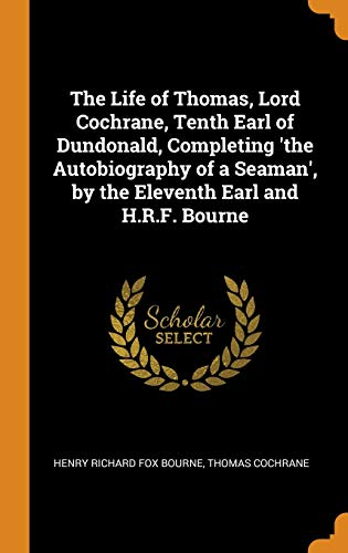 The Life of Thomas, Lord Cochrane, Tenth Earl of Dundonald, Completing 'the Autobiography of a Seaman', by the Eleventh Earl and H.R.F. Bourne
