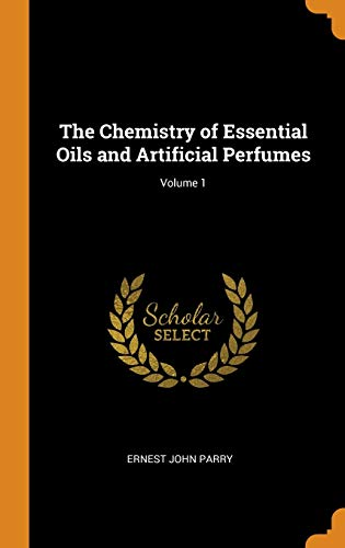 The Chemistry of Essential Oils and Artificial Perfumes; Volume 1