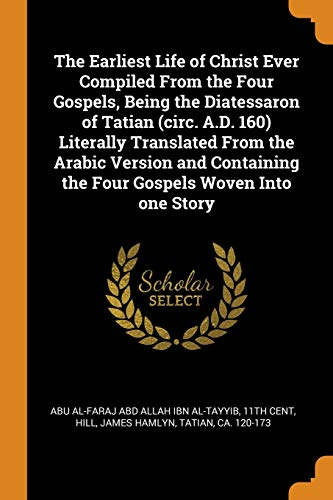 The Earliest Life of Christ Ever Compiled from the Four Gospels, Being the Diatessaron of Tatian (Circ. A.D. 160) Literally Translated from the Arabic Version and Containing the Four Gospels Woven Into One Story