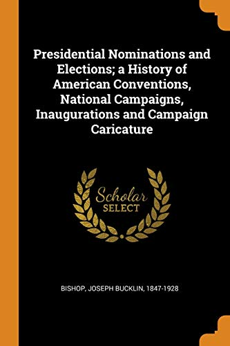 Presidential Nominations and Elections; A History of American Conventions, National Campaigns, Inaugurations and Campaign Caricature