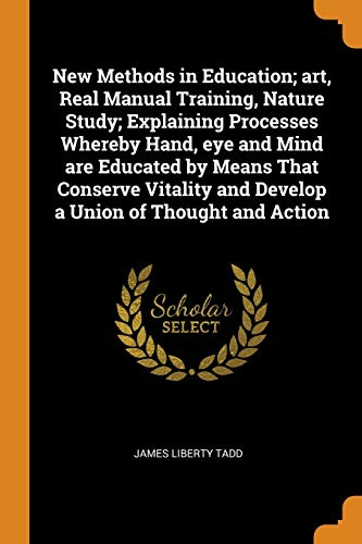 New Methods in Education; Art, Real Manual Training, Nature Study; Explaining Processes Whereby Hand, Eye and Mind Are Educated by Means That Conserve Vitality and Develop a Union of Thought and Action