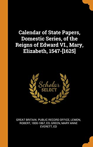 Calendar of State Papers, Domestic Series, of the Reigns of Edward VI., Mary, Elizabeth, 1547-[1625]
