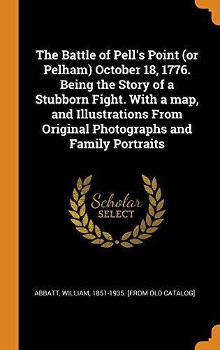 The Battle of Pell's Point (or Pelham) October 18, 1776. Being the Story of a Stubborn Fight. with a Map, and Illustrations from Original Photographs and Family Portraits
