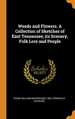 Weeds and Flowers. a Collection of Sketches of East Tennessee; Its Scenery, Folk Lore and People