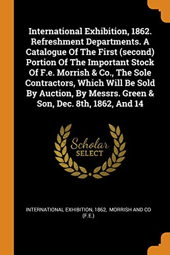 International Exhibition, 1862. Refreshment Departments. a Catalogue of the First (Second) Portion of the Important Stock of F.E. Morrish & Co., the Sole Contractors, Which Will Be Sold by Auction, by Messrs. Green & Son, Dec. 8th, 1862, and 14