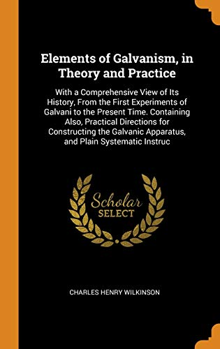 Elements of Galvanism, in Theory and Practice