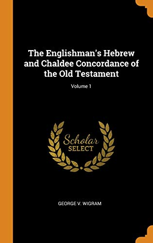 The Englishman's Hebrew and Chaldee Concordance of the Old Testament; Volume 1