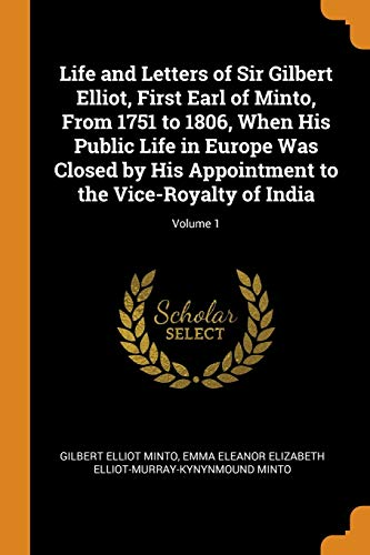Life and Letters of Sir Gilbert Elliot, First Earl of Minto, from 1751 to 1806, When His Public Life in Europe Was Closed by His Appointment to the Vice-Royalty of India; Volume 1