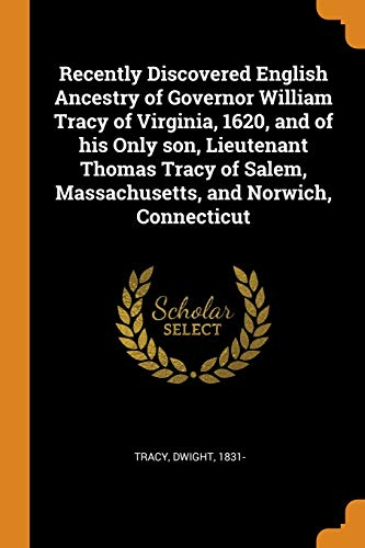 Recently Discovered English Ancestry of Governor William Tracy of Virginia, 1620, and of His Only Son, Lieutenant Thomas Tracy of Salem, Massachusetts, and Norwich, Connecticut