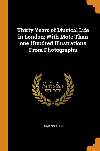 Thirty Years of Musical Life in London; With Mote Than One Hundred Illustrations from Photographs