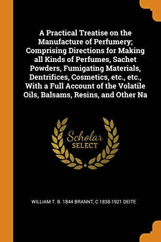 Practical Treatise on the Manufacture of Perfumery; Comprising Directions for Making all Kinds of Perfumes, Sachet Powders, Fumigating Materials, Dentrifices, Cosmetics, etc., etc., With a Full Account of the Volatile Oils, Balsams, Resins, and Other Na