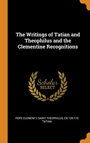 The Writings of Tatian and Theophilus and the Clementine Recognitions