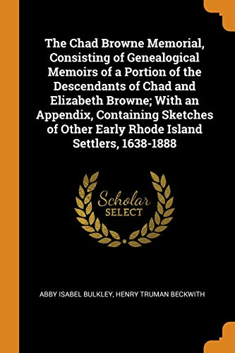 The Chad Browne Memorial, Consisting of Genealogical Memoirs of a Portion of the Descendants of Chad and Elizabeth Browne; With an Appendix, Containing Sketches of Other Early Rhode Island Settlers, 1638-1888