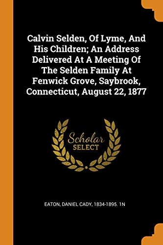 Calvin Selden, of Lyme, and His Children; An Address Delivered at a Meeting of the Selden Family at Fenwick Grove, Saybrook, Connecticut, August 22, 1877