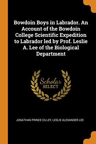 Bowdoin Boys in Labrador. an Account of the Bowdoin College Scientific Expedition to Labrador Led by Prof. Leslie A. Lee of the Biological Department