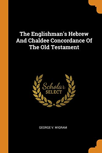The Englishman's Hebrew and Chaldee Concordance of the Old Testament