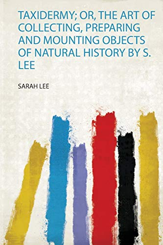Taxidermy; Or, the Art of Collecting, Preparing and Mounting Objects of Natural History by S. Lee