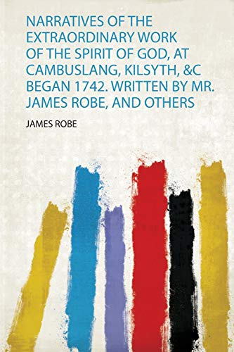 Narratives of the Extraordinary Work of the Spirit of God, at Cambuslang, Kilsyth, &C Began 1742. Written by Mr. James Robe, and Others