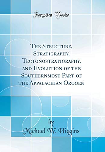 The Structure, Stratigraphy, Tectonostratigraphy, and Evolution of the Southernmost Part of the Appalachian Orogen (Classic Reprint)