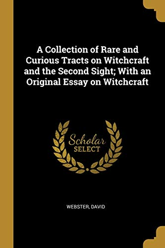 A Collection of Rare and Curious Tracts on Witchcraft and the Second Sight; With an Original Essay on Witchcraft