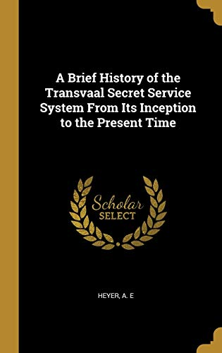 A Brief History of the Transvaal Secret Service System From Its Inception to the Present Time
