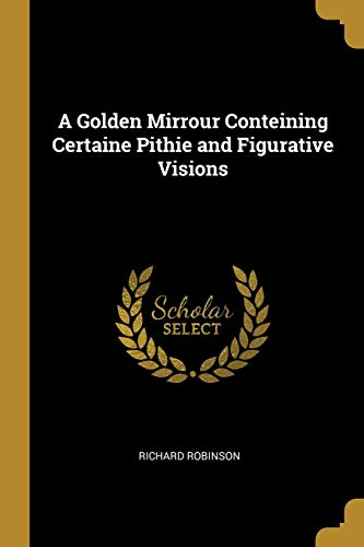 A Golden Mirrour Conteining Certaine Pithie and Figurative Visions