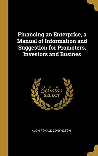 Financing an Enterprise, a Manual of Information and Suggestion for Promoters, Investors and Busines