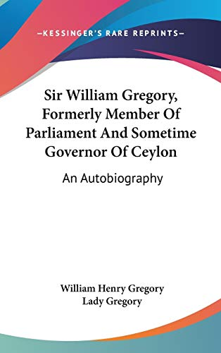 Sir William Gregory, Formerly Member of Parliament and Sometime Governor of Ceylon