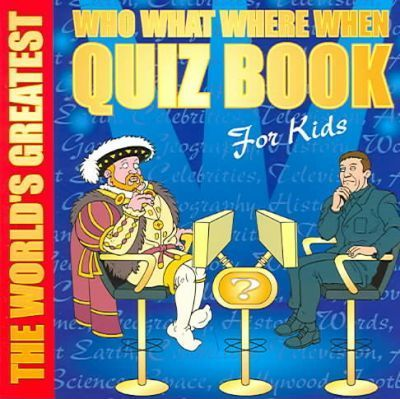 The World's Greatest Who What Where When Quiz Book for Kids