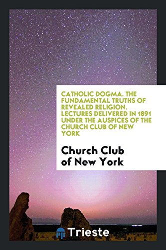 Catholic Dogma. the Fundamental Truths of Revealed Religion. Lectures Delivered in 1891 Under the Auspices of the Church Club of New York