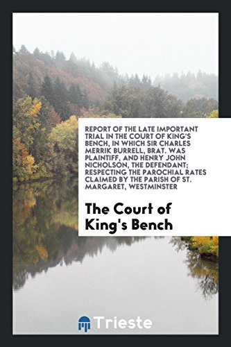 Report of the Late Important Trial in the Court of King's Bench, in Which Sir Charles Merrik Burrell, Brat. Was Plaintiff, and Henry John Nicholson, the Defendant; Respecting the Parochial Rates Claimed by the Parish of St. Margaret, Westminster