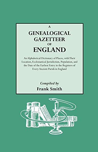 A Genealogical Gazetteer of England. An Alphabetical Dictionary of Places, with Their Location, Ecclesiastical Jurisdiction, Population, and the Date of the Earliest Entry in the Registers of Every Ancient Parish in England