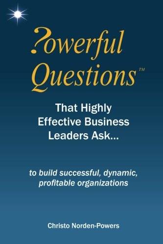 How to Ask Powerful Questions That Highly Effective Business Leaders Ask...