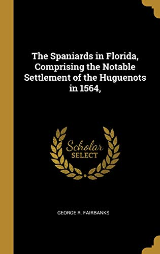 The Spaniards in Florida, Comprising the Notable Settlement of the Huguenots in 1564,