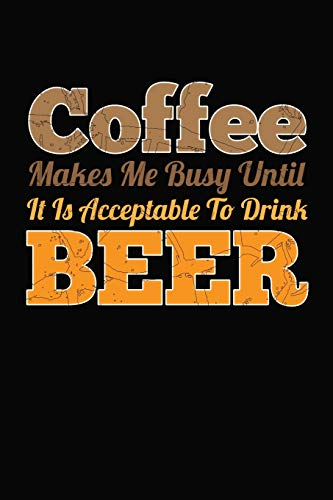 Coffee Makes Me Busy Until It is Acceptable To Drink Beer