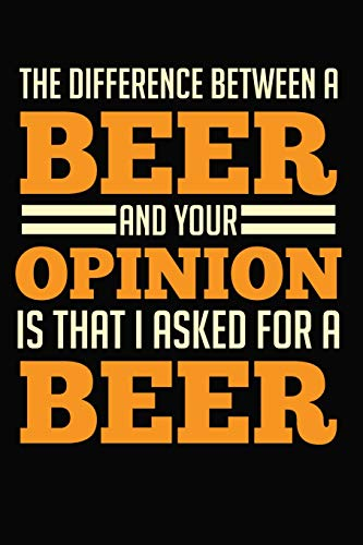 The Difference Between A Beer And Your Opinion Is That I Asked For A Beer