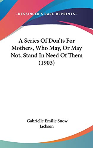 A Series Of Don'ts For Mothers, Who May, Or May Not, Stand In Need Of Them (1903)