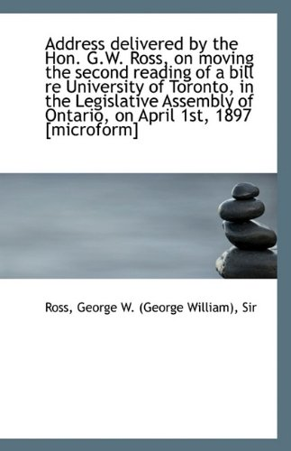 Address Delivered by the Hon. G.W. Ross, on Moving the Second Reading of a Bill Re University of Tor