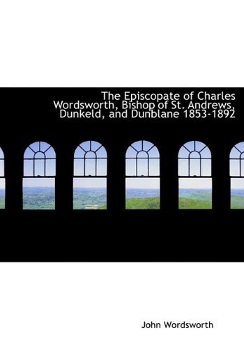 The Episcopate of Charles Wordsworth, Bishop of St. Andrews, Dunkeld, and Dunblane 1853-1892