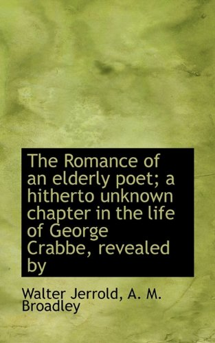 The Romance of an Elderly Poet; A Hitherto Unknown Chapter in the Life of George Crabbe, Revealed by