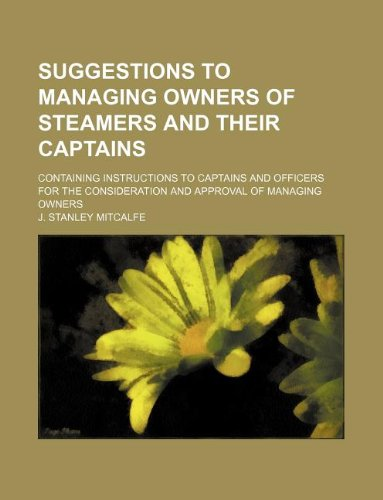 Suggestions to Managing Owners of Steamers and Their Captains; Containing Instructions to Captains and Officers for the Consideration and Approval of Managing Owners