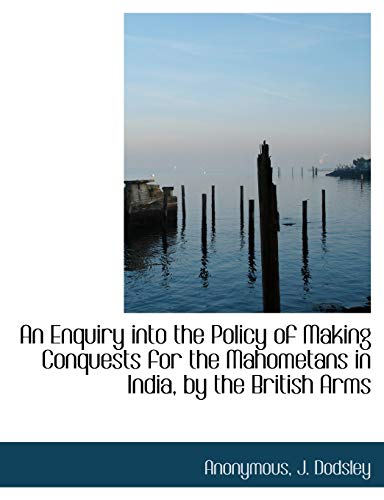 An Enquiry Into the Policy of Making Conquests for the Mahometans in India, by the British Arms