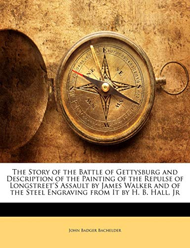 The Story of the Battle of Gettysburg and Description of the Painting of the Repulse of Longstreet's Assault by James Walker and of the Steel Engraving from It by H. B. Hall, Jr