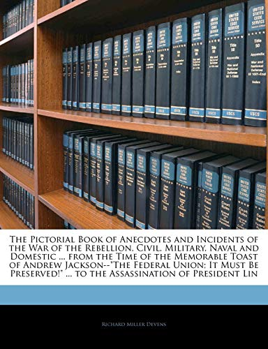 The Pictorial Book of Anecdotes and Incidents of the War of the Rebellion, Civil, Military, Naval and Domestic ... from the Time of the Memorable Toast of Andrew Jackson--The Federal Union; It Must Be Preserved! ... to the Assassination of President Lin